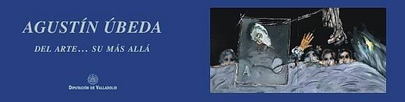 agustin ubeda del arte su mas alla - Del arte... su más allá. Dos retrospectivas de Agustín Úbeda en Valladolid